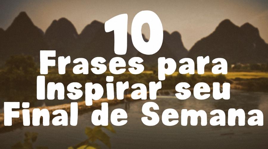 10 Frases Para Inspirar Seu Final De Semana